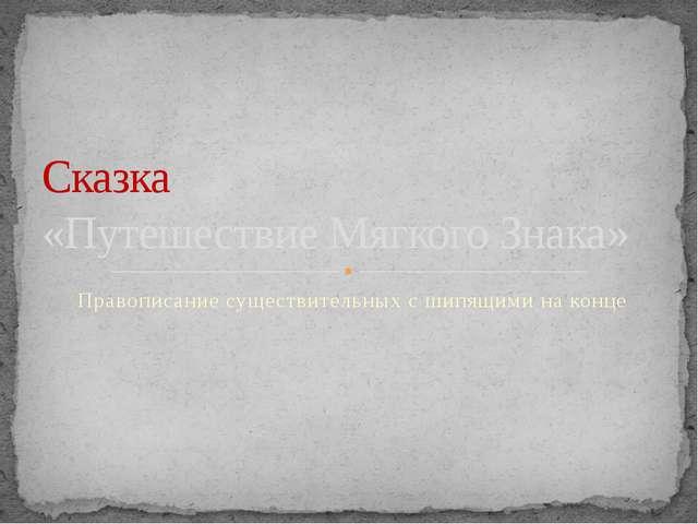 Правописание существительных с шипящими на конце Сказка «Путешествие Мягкого...