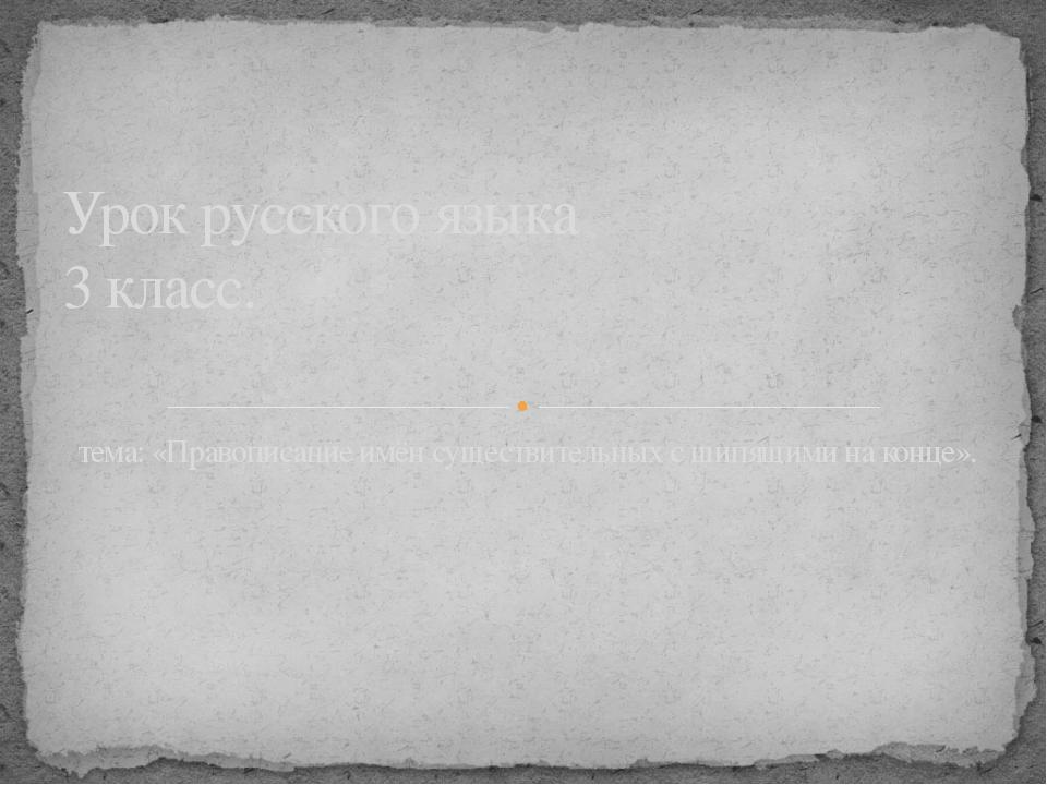 тема: «Правописание имён существительных с шипящими на конце». Урок русского...