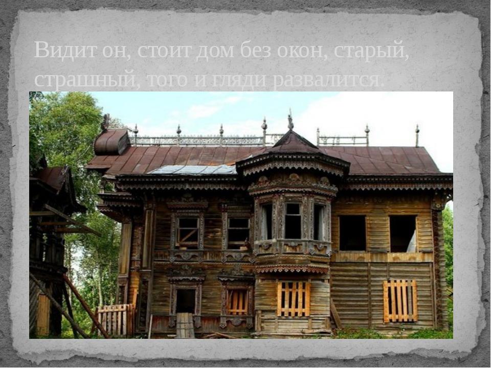 Видит он, стоит дом без окон, старый, страшный, того и гляди развалится.