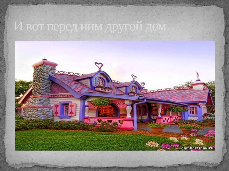 И вот перед ним другой дом