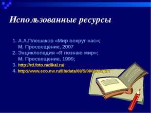 Использованные ресурсы 1. А.А.Плешаков «Мир вокруг нас»; М. Просвещение, 2007