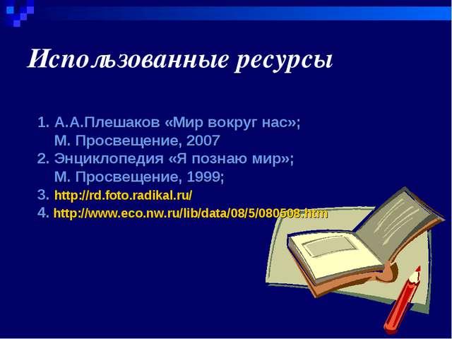 Использованные ресурсы 1. А.А.Плешаков «Мир вокруг нас»; М. Просвещение, 2007...