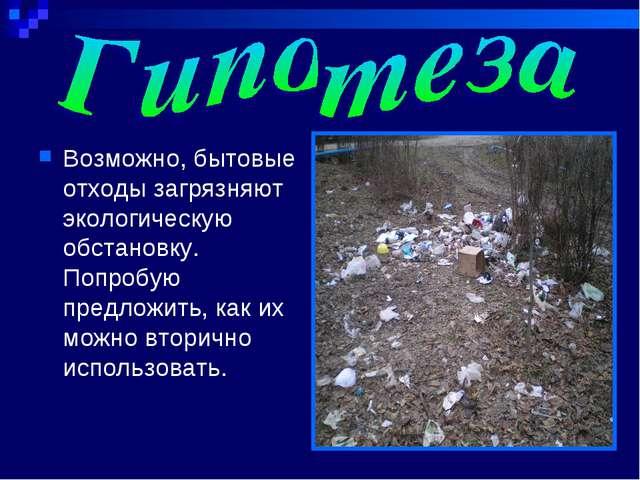Возможно, бытовые отходы загрязняют экологическую обстановку. Попробую предло...