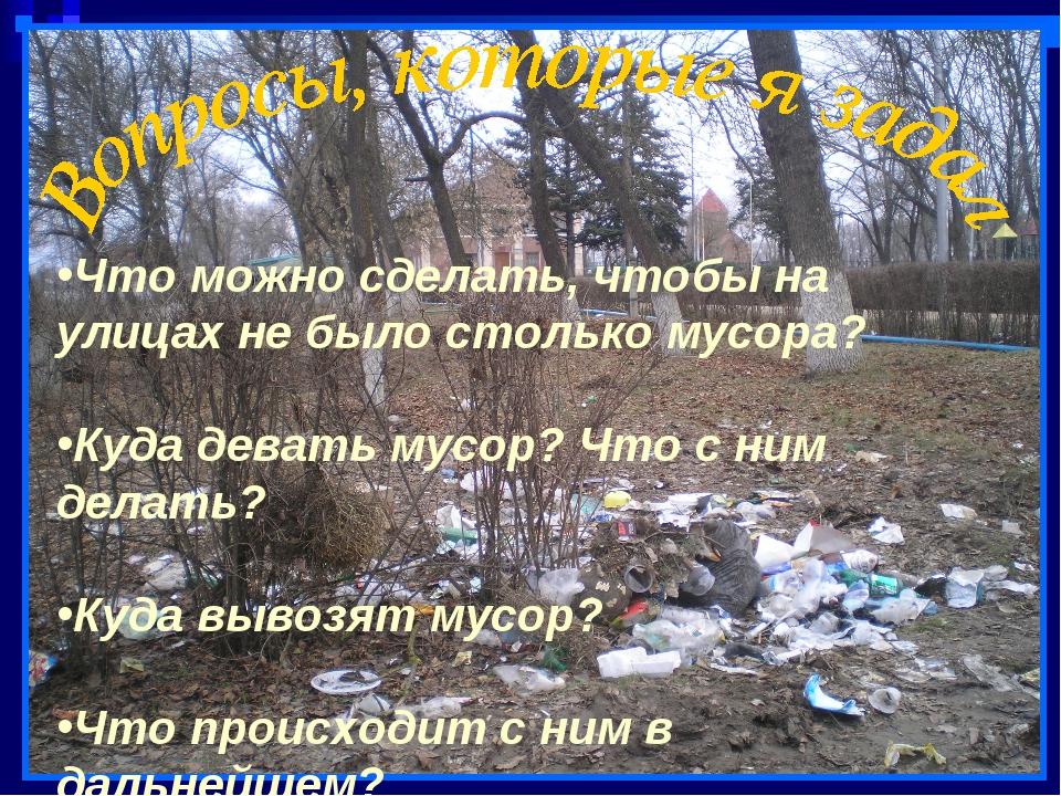 Что можно сделать, чтобы на улицах не было столько мусора? Куда девать мусор?...
