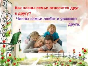 Как члены семьи относятся друг к другу? Члены семьи любят и уважают друг дру