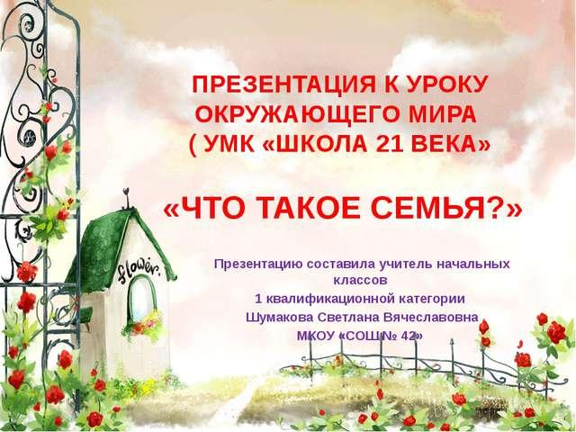 ПРЕЗЕНТАЦИЯ К УРОКУ ОКРУЖАЮЩЕГО МИРА ( УМК «ШКОЛА 21 ВЕКА» «ЧТО ТАКОЕ СЕМЬЯ?»...
