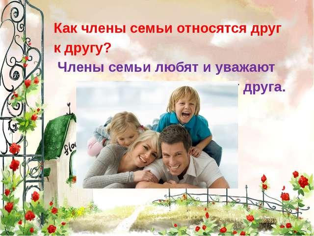 Как члены семьи относятся друг к другу? Члены семьи любят и уважают друг дру...