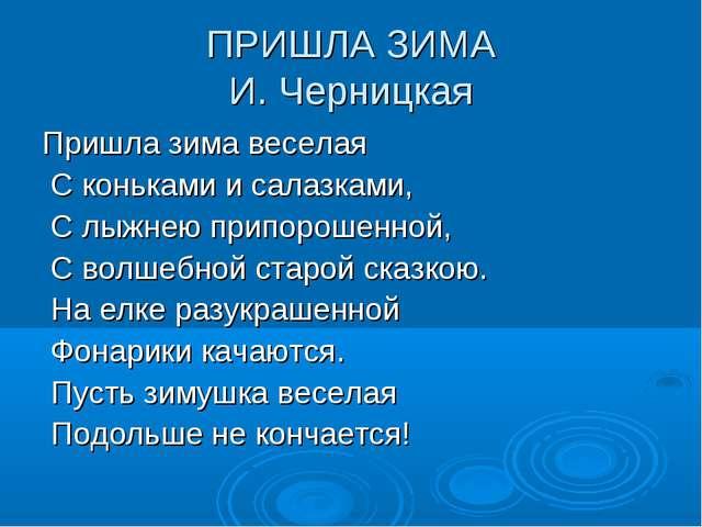 ПРИШЛА ЗИМА И. Черницкая Пришла зима веселая С коньками и салазками, С лыжнею...