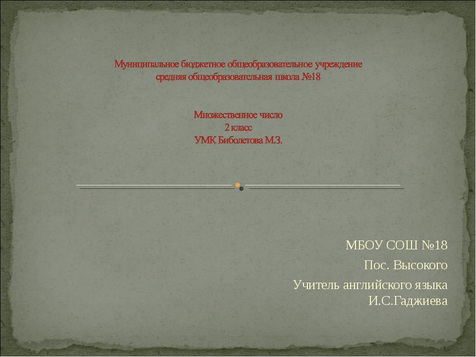 МБОУ СОШ №18 Пос. Высокого Учитель английского языка И.С.Гаджиева