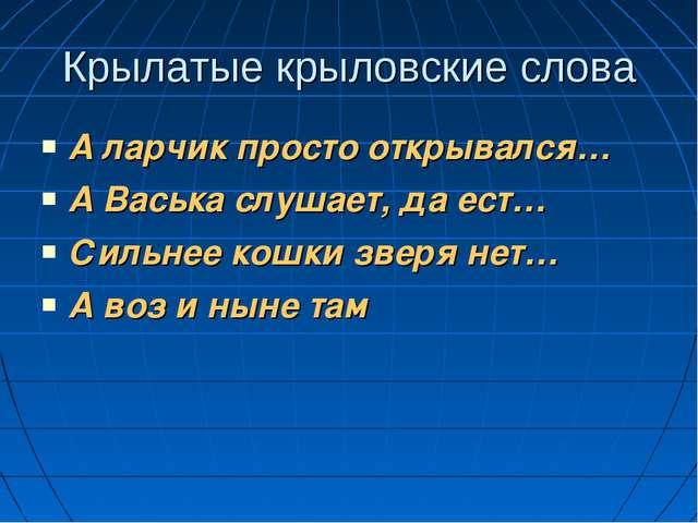 Крылатые крыловские слова А ларчик просто открывался… А Васька слушает, да ес...