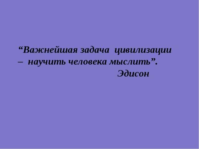"""""""Важнейшая задача цивилизации – научить человека мыслить"""". Эдисон"""