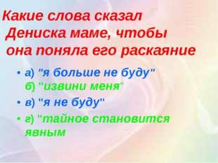 """а)""""я больше не буду"""" б)""""извини меня"""" в)""""я не буду"""" г)""""тайное становится я"""