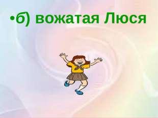 б)вожатая Люся