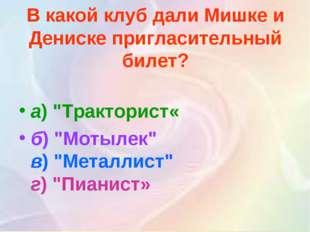 """В какой клуб дали Мишке и Дениске пригласительный билет? а)""""Тракторист« б)"""""""