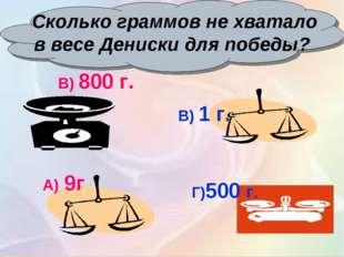 Сколько граммов не хватало в весе Дениски для победы? Г)500 г. В) 1 г. В) 80