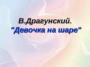 "В.Драгунский. ""Девочка на шаре"""