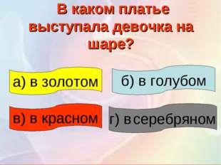 В каком платье выступала девочка на шаре? в) в красном а) в золотом г) в сер