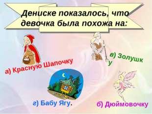 Дениске показалось, что девочка была похожа на: а)Красную Шапочку б)Дюймов