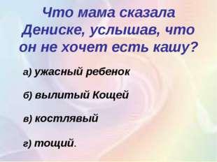 Что мама сказала Дениске, услышав, что он не хочет есть кашу? а)ужасный реб