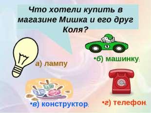 Что хотели купить в магазине Мишка и его друг Коля? г)телефон. в)конструк