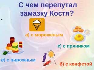 С чем перепутал замазку Костя? а)с мороженым б) с конфетой г)с пряником в)