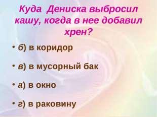 Куда Дениска выбросил кашу, когда в нее добавил хрен? б) в коридор в)в мус
