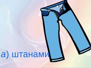 а)штанами