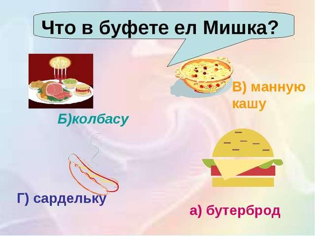 Что в буфете ел Мишка? . Б)колбасу а) бутерброд В) манную кашу Г) сардельку