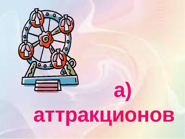 а) аттракционов
