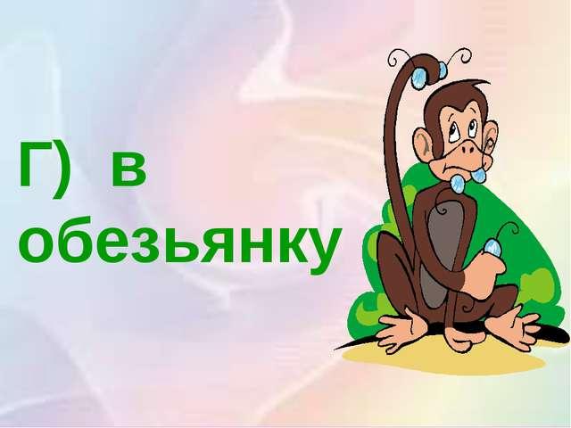 Г) в обезьянку