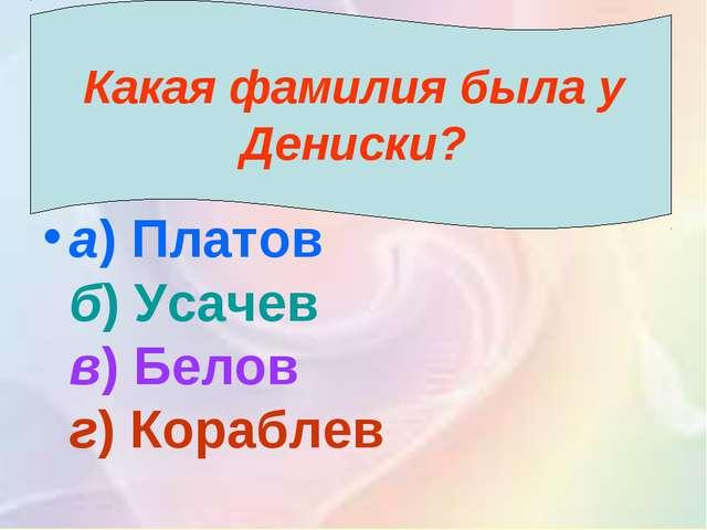 Какая фамилия была у Дениски? а)Платов б)Усачев в)Белов г)Кораблев