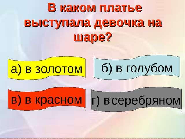 В каком платье выступала девочка на шаре? в) в красном а) в золотом г) в сер...