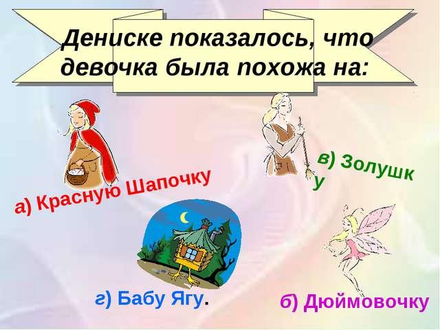 Дениске показалось, что девочка была похожа на: а)Красную Шапочку б)Дюймов...