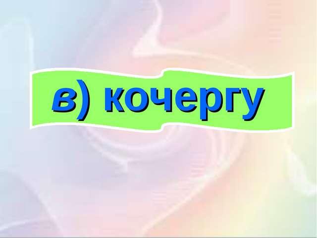 в)кочергу