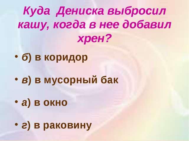 Куда Дениска выбросил кашу, когда в нее добавил хрен? б) в коридор в)в мус...