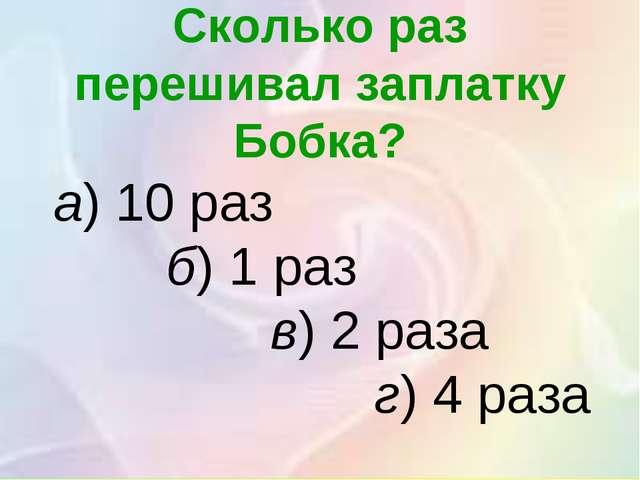Сколько раз перешивал заплатку Бобка? а)10 раз б)1 раз в)2 раза г)4 раза
