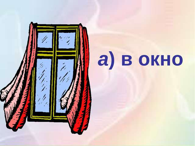 а)в окно