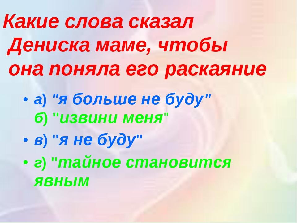 """а)""""я больше не буду"""" б)""""извини меня"""" в)""""я не буду"""" г)""""тайное становится я..."""