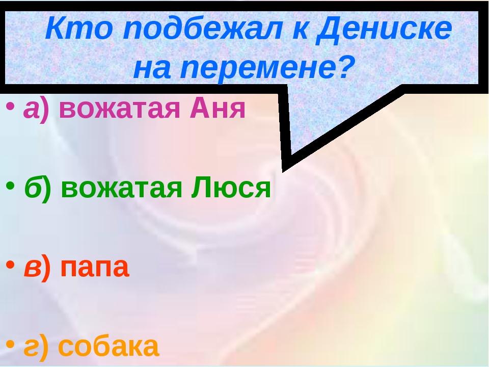 Кто подбежал к Дениске на перемене? а)вожатая Аня б)вожатая Люся в)папа г...