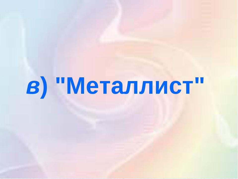 """в)""""Металлист"""""""