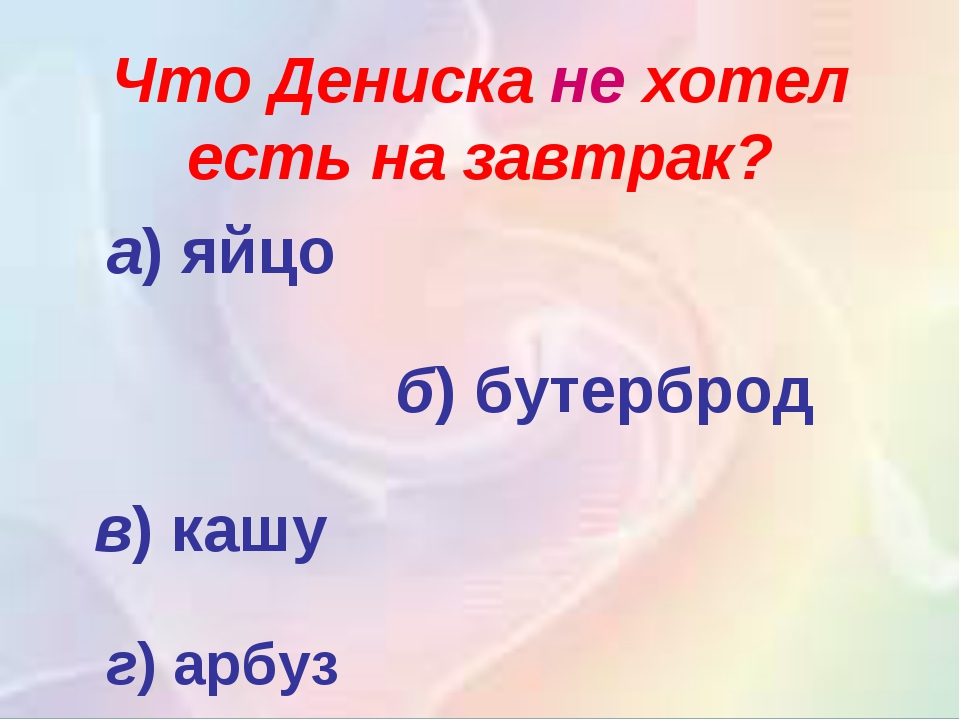 Что Дениска не хотел есть на завтрак? а)яйцо б)бутерброд в)кашу г)арбуз