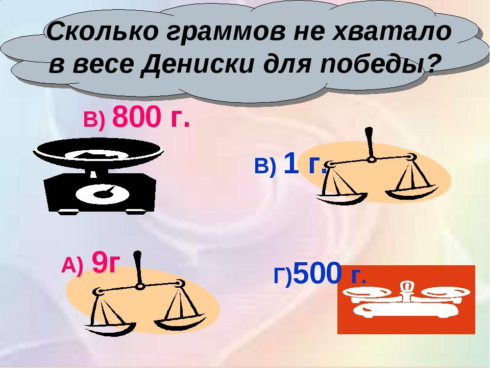 Сколько граммов не хватало в весе Дениски для победы? Г)500 г. В) 1 г. В) 80...