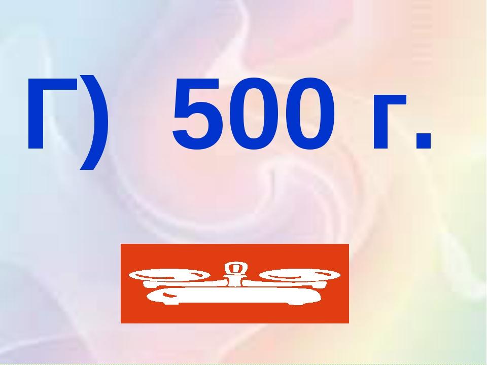 Г) 500 г.