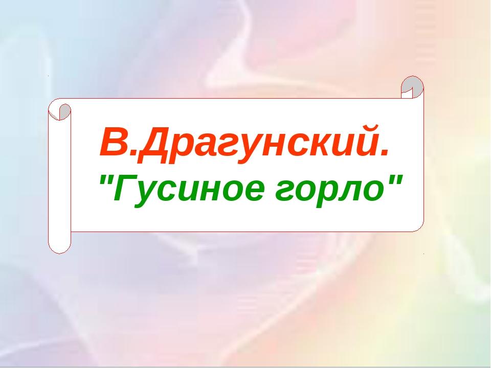 """В.Драгунский. """"Гусиное горло"""""""
