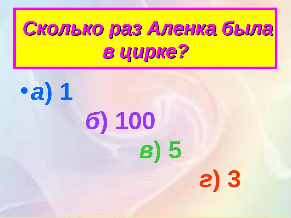 Сколько раз Аленка была в цирке? а)1 б)100 в)5 г)3