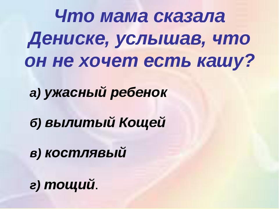 Что мама сказала Дениске, услышав, что он не хочет есть кашу? а)ужасный реб...