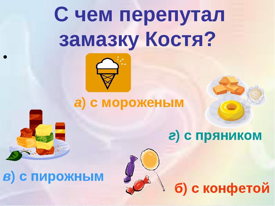 С чем перепутал замазку Костя? а)с мороженым б) с конфетой г)с пряником в)...