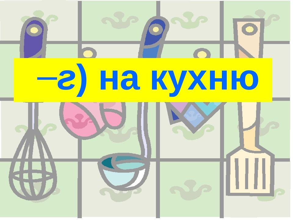 г)на кухню