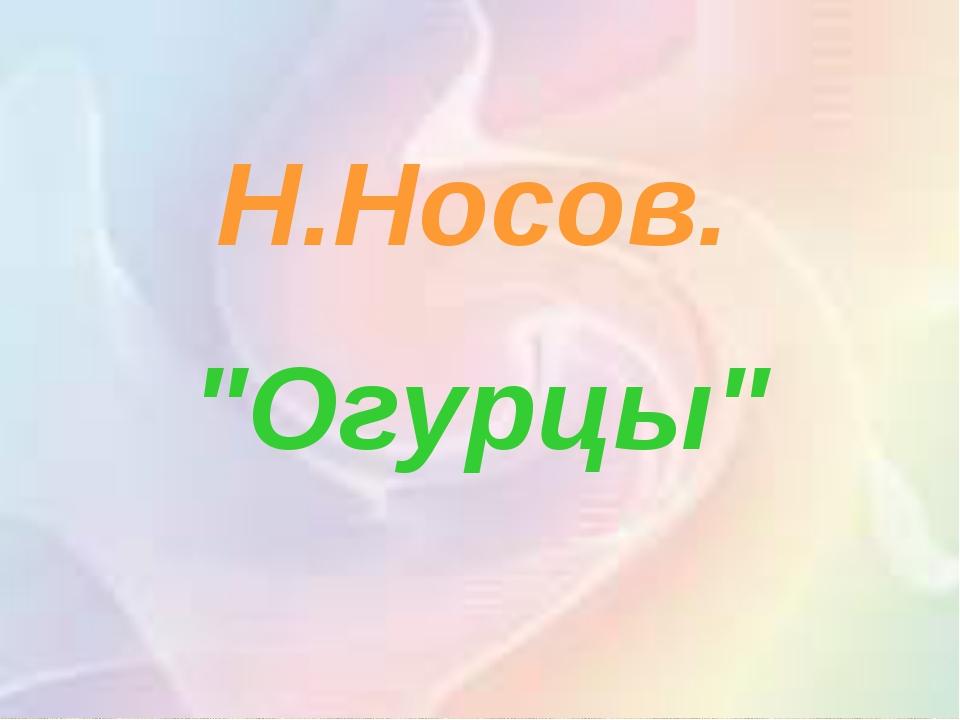 """. Н.Носов. """"Огурцы"""""""