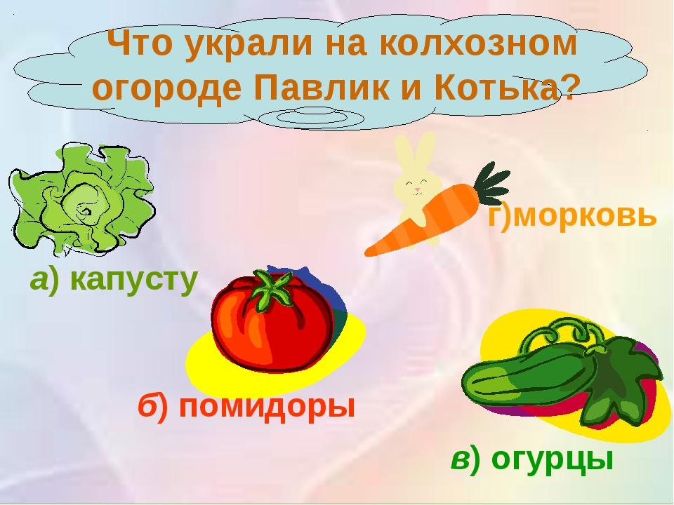 Что украли на колхозном огороде Павлик и Котька? а)капусту б)помидоры в)о...